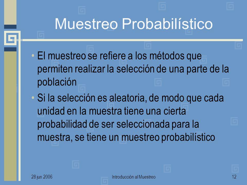 28 jun 2006Introducción al Muestreo12 Muestreo Probabilístico El muestreo se refiere a los métodos que permiten realizar la selección de una parte de la población Si la selección es aleatoria, de modo que cada unidad en la muestra tiene una cierta probabilidad de ser seleccionada para la muestra, se tiene un muestreo probabilístico