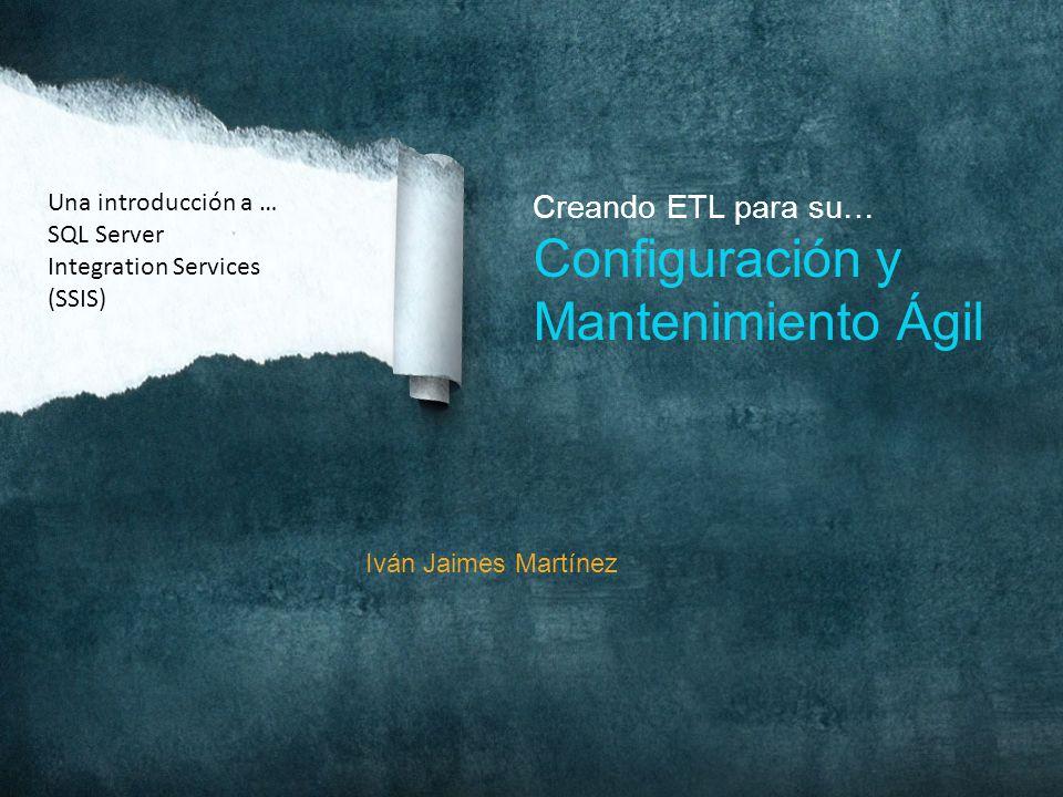 Iván Jaimes Martínez Creando ETL para su… Configuración y Mantenimiento Ágil Una introducción a … SQL Server Integration Services (SSIS)