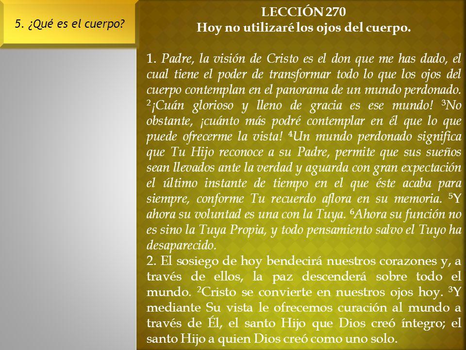 LECCIÓN 270 Hoy no utilizaré los ojos del cuerpo. 1. Padre, la visión de Cristo es el don que me has dado, el cual tiene el poder de transformar todo