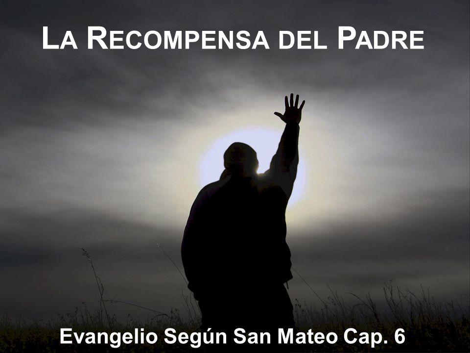 L A R ECOMPENSA DEL P ADRE Evangelio Según San Mateo Cap. 6