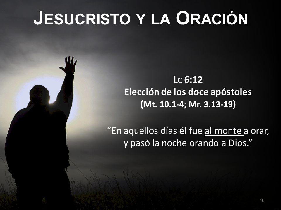 J ESUCRISTO Y LA O RACIÓN L C 6:12 Elección de los doce apóstoles ( Mt. 10.1-4; Mr. 3.13-19 ) En aquellos días él fue al monte a orar, y pasó la noche