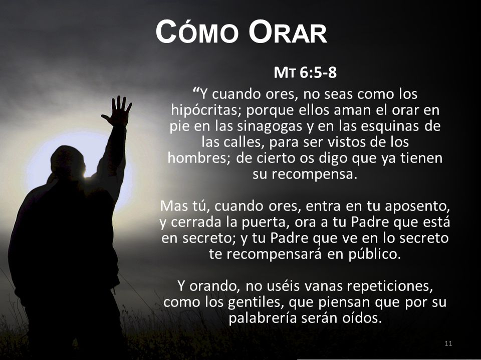 C ÓMO O RAR M T 6:5-8 Y cuando ores, no seas como los hipócritas; porque ellos aman el orar en pie en las sinagogas y en las esquinas de las calles, p