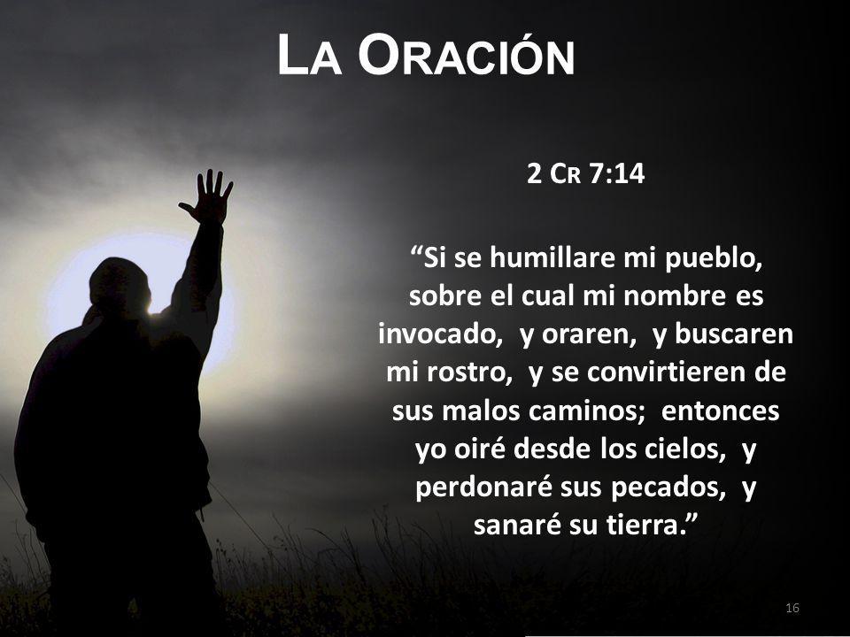 L A O RACIÓN 2 C R 7:14 Si se humillare mi pueblo, sobre el cual mi nombre es invocado, y oraren, y buscaren mi rostro, y se convirtieren de sus malos caminos; entonces yo oiré desde los cielos, y perdonaré sus pecados, y sanaré su tierra.
