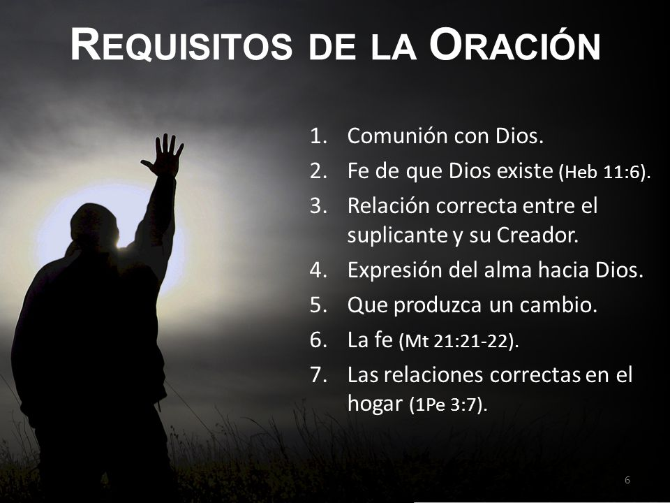 R EQUISITOS DE LA O RACIÓN 1.Comunión con Dios.2.Fe de que Dios existe (Heb 11:6).