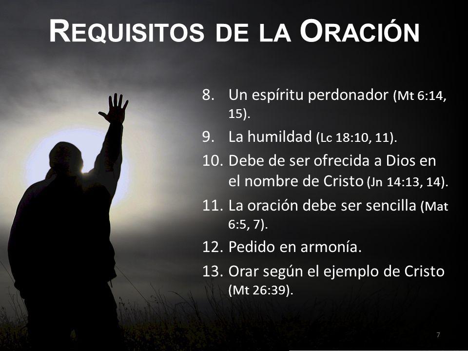 R EQUISITOS DE LA O RACIÓN 8.Un espíritu perdonador (Mt 6:14, 15). 9.La humildad (Lc 18:10, 11). 10.Debe de ser ofrecida a Dios en el nombre de Cristo