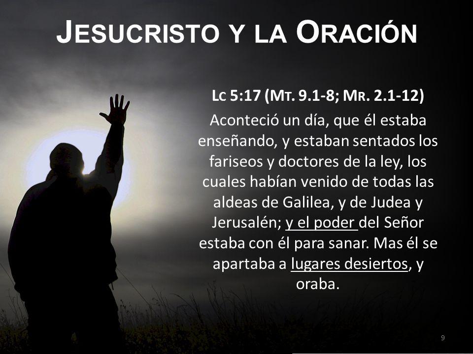 J ESUCRISTO Y LA O RACIÓN L C 5:17 (M T. 9.1-8; M R. 2.1-12) Aconteció un día, que él estaba enseñando, y estaban sentados los fariseos y doctores de