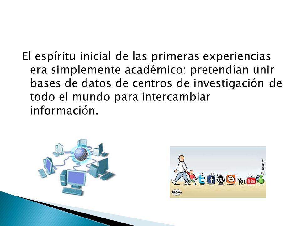 El espíritu inicial de las primeras experiencias era simplemente académico: pretendían unir bases de datos de centros de investigación de todo el mundo para intercambiar información.