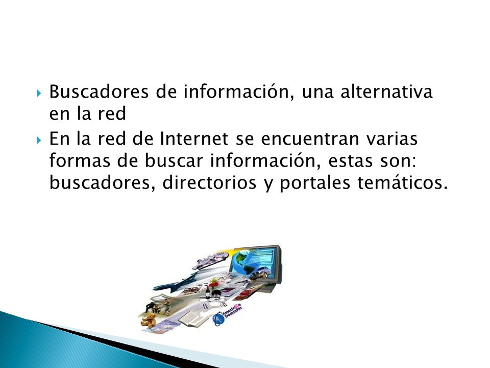 Buscadores de información, una alternativa en la red En la red de Internet se encuentran varias formas de buscar información, estas son: buscadores, directorios y portales temáticos.