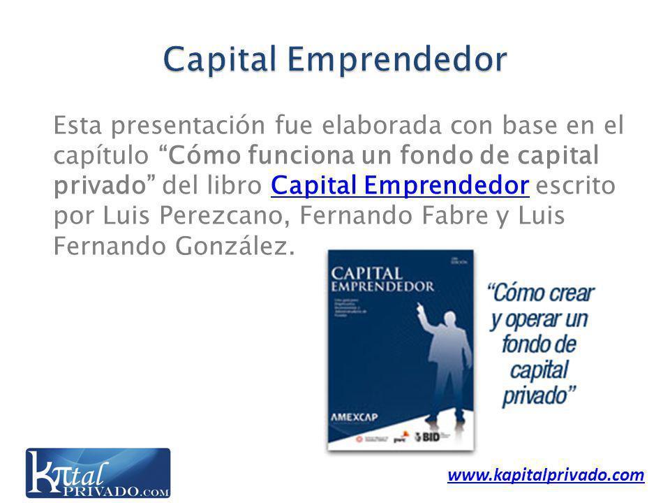 www.kapitalprivado.com Esta presentación fue elaborada con base en el capítulo Cómo funciona un fondo de capital privado del libro Capital Emprendedor escrito por Luis Perezcano, Fernando Fabre y Luis Fernando González.Capital Emprendedor