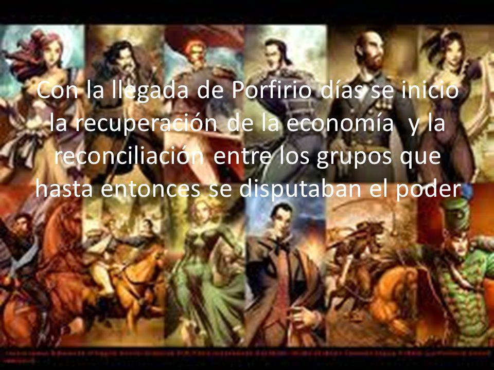Con la llegada de Porfirio días se inicio la recuperación de la economía y la reconciliación entre los grupos que hasta entonces se disputaban el poder