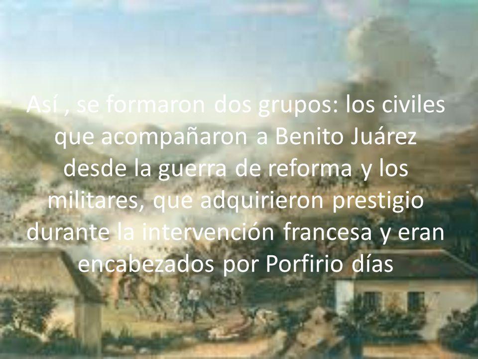 Así, se formaron dos grupos: los civiles que acompañaron a Benito Juárez desde la guerra de reforma y los militares, que adquirieron prestigio durante la intervención francesa y eran encabezados por Porfirio días