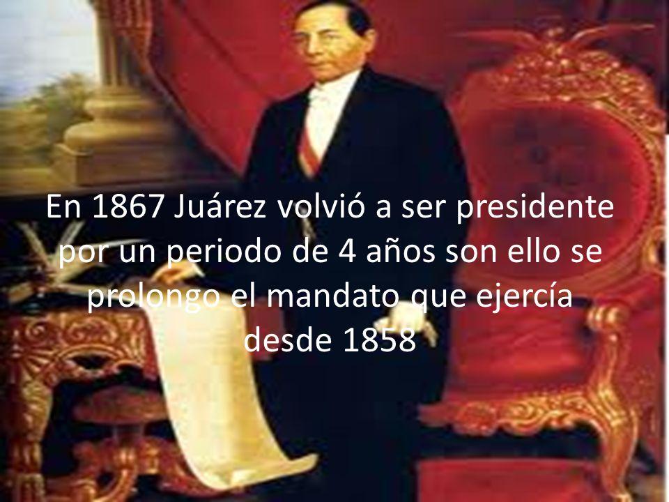 En 1867 Juárez volvió a ser presidente por un periodo de 4 años son ello se prolongo el mandato que ejercía desde 1858