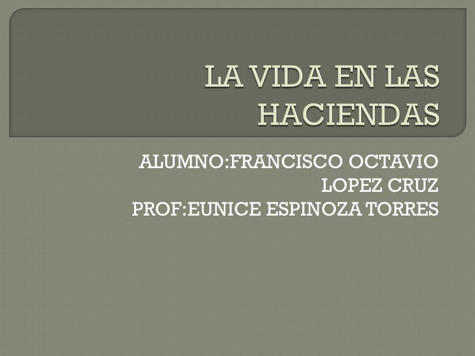 ALUMNO:FRANCISCO OCTAVIO LOPEZ CRUZ PROF:EUNICE ESPINOZA TORRES