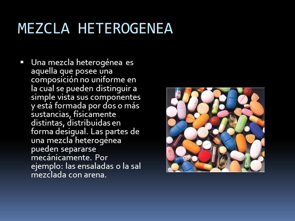 MEZCLA HETEROGENEA Una mezcla heterogénea es aquella que posee una composición no uniforme en la cual se pueden distinguir a simple vista sus componentes y está formada por dos o más sustancias, físicamente distintas, distribuidas en forma desigual.