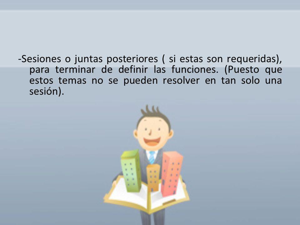 -Sesiones o juntas posteriores ( si estas son requeridas), para terminar de definir las funciones. (Puesto que estos temas no se pueden resolver en ta