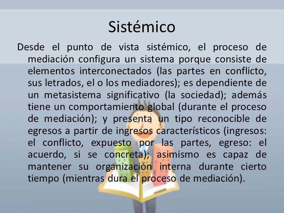 Sistémico Desde el punto de vista sistémico, el proceso de mediación configura un sistema porque consiste de elementos interconectados (las partes en