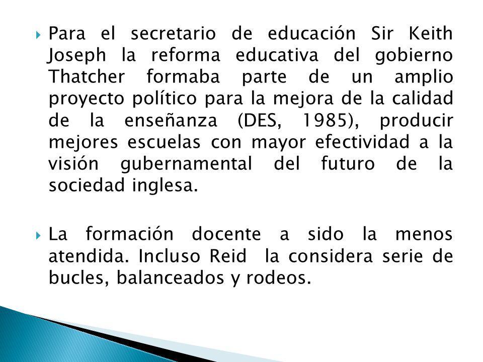 Para el secretario de educación Sir Keith Joseph la reforma educativa del gobierno Thatcher formaba parte de un amplio proyecto político para la mejora de la calidad de la enseñanza (DES, 1985), producir mejores escuelas con mayor efectividad a la visión gubernamental del futuro de la sociedad inglesa.