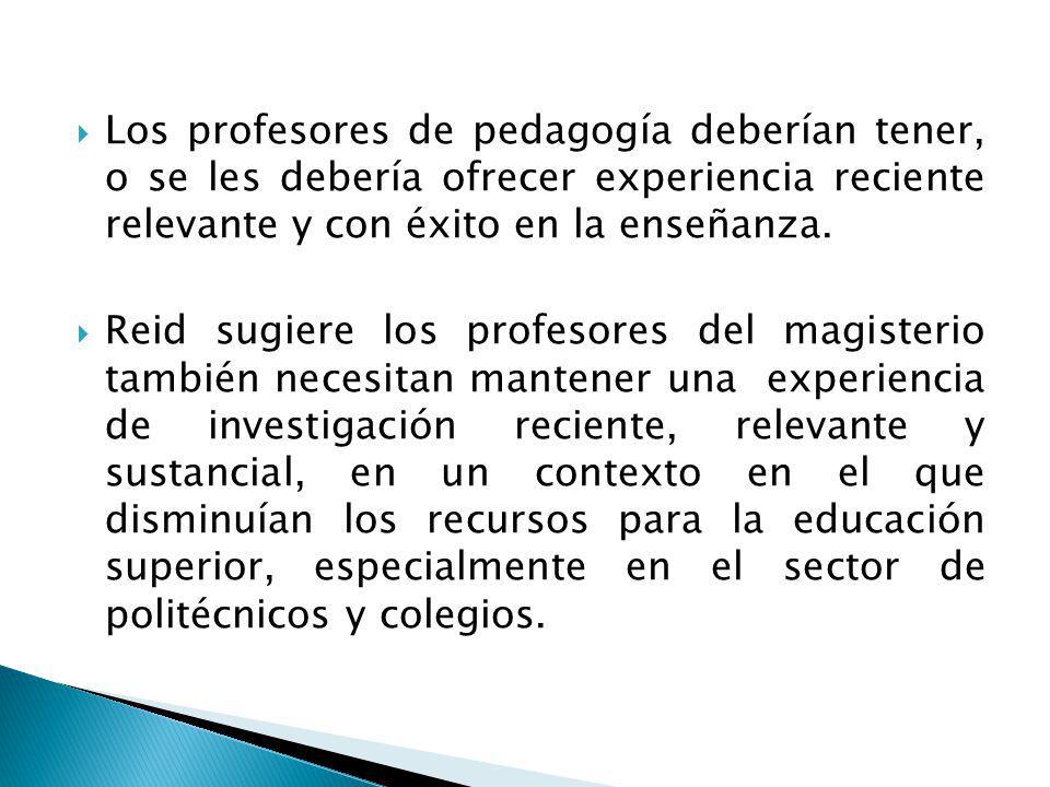 Los profesores de pedagogía deberían tener, o se les debería ofrecer experiencia reciente relevante y con éxito en la enseñanza.