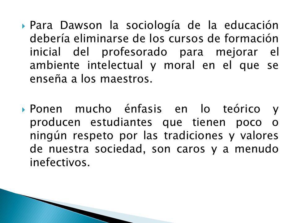 Para Dawson la sociología de la educación debería eliminarse de los cursos de formación inicial del profesorado para mejorar el ambiente intelectual y moral en el que se enseña a los maestros.