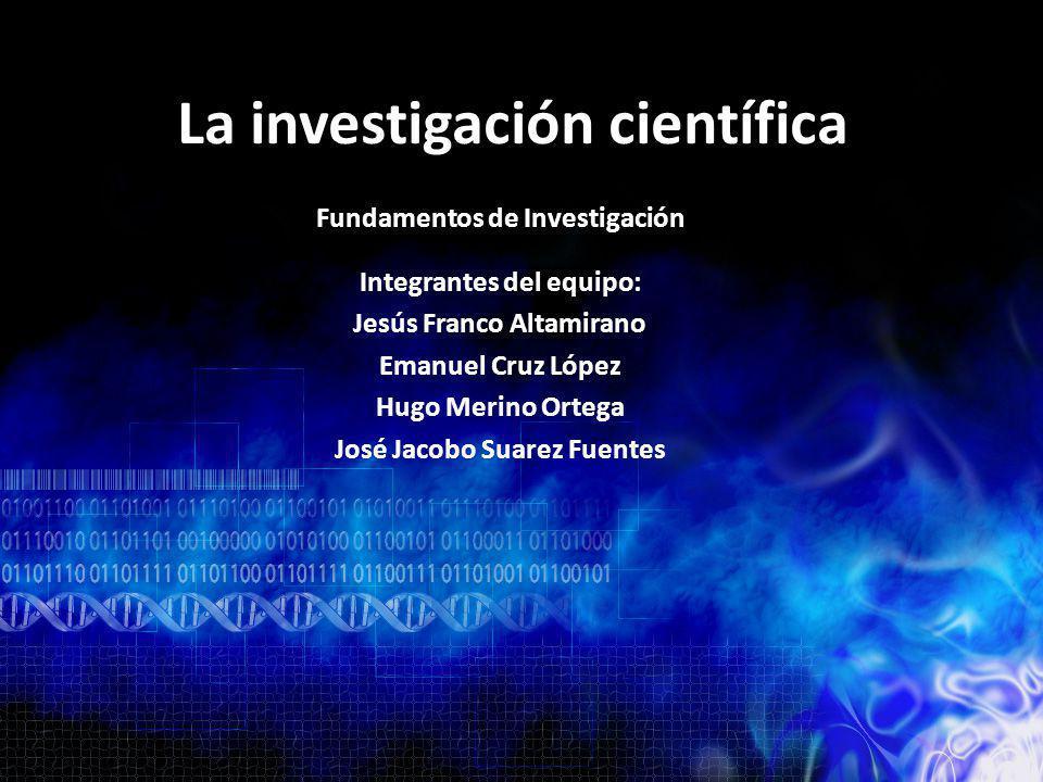 La investigación científica Integrantes del equipo: Jesús Franco Altamirano Emanuel Cruz López Hugo Merino Ortega José Jacobo Suarez Fuentes Fundament