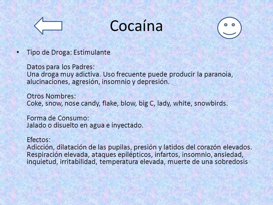 Cocaína Tipo de Droga: Estimulante Datos para los Padres: Una droga muy adictiva. Uso frecuente puede producir la paranoia, alucinaciones, agresión, i
