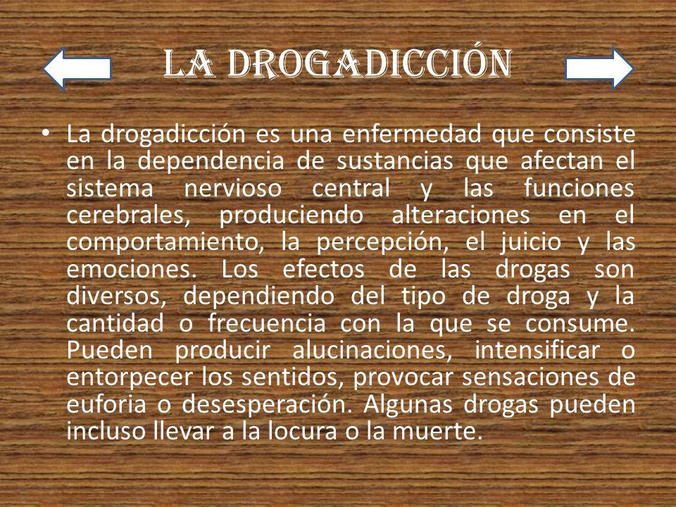 La drogadicción La drogadicción es una enfermedad que consiste en la dependencia de sustancias que afectan el sistema nervioso central y las funciones