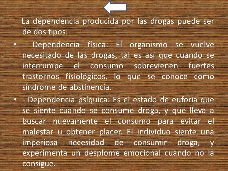 La dependencia producida por las drogas puede ser de dos tipos: - Dependencia física: El organismo se vuelve necesitado de las drogas, tal es así que