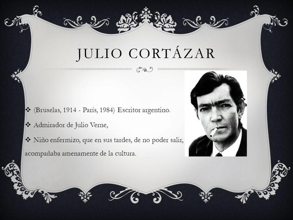 JULIO CORTÁZAR (Bruselas, 1914 - París, 1984) Escritor argentino. Admirador de Julio Verne, Niño enfermizo, que en sus tardes, de no poder salir, se a