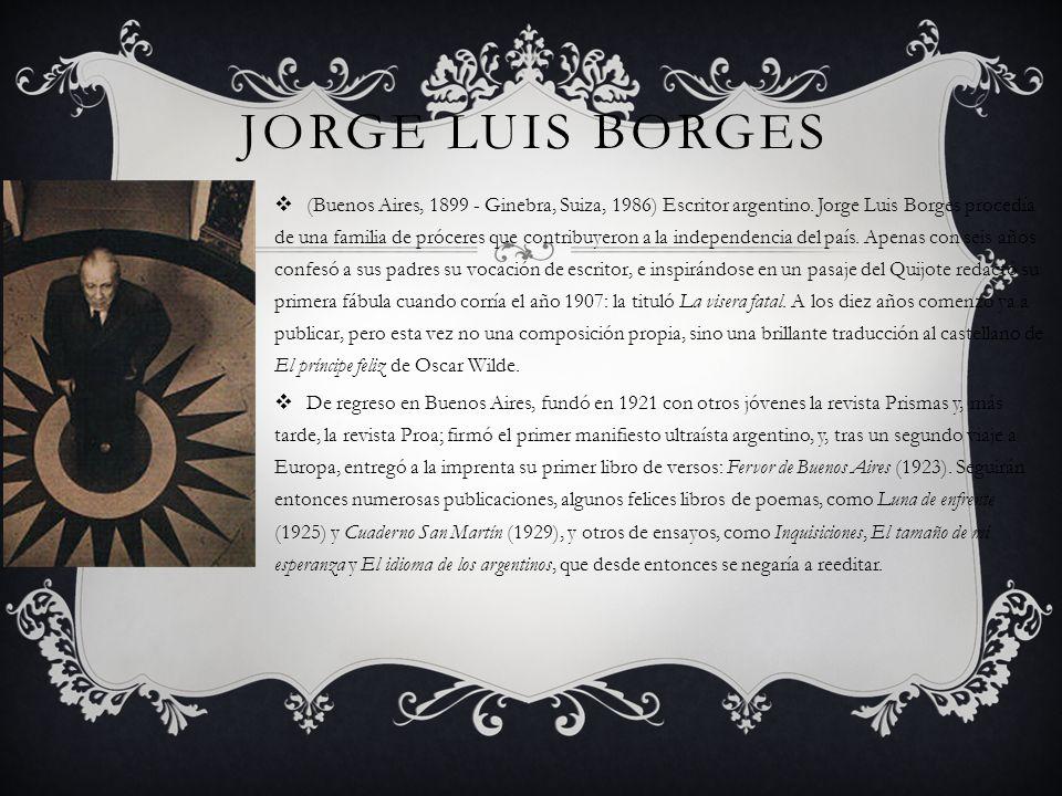 JORGE LUIS BORGES (Buenos Aires, 1899 - Ginebra, Suiza, 1986) Escritor argentino. Jorge Luis Borges procedía de una familia de próceres que contribuye