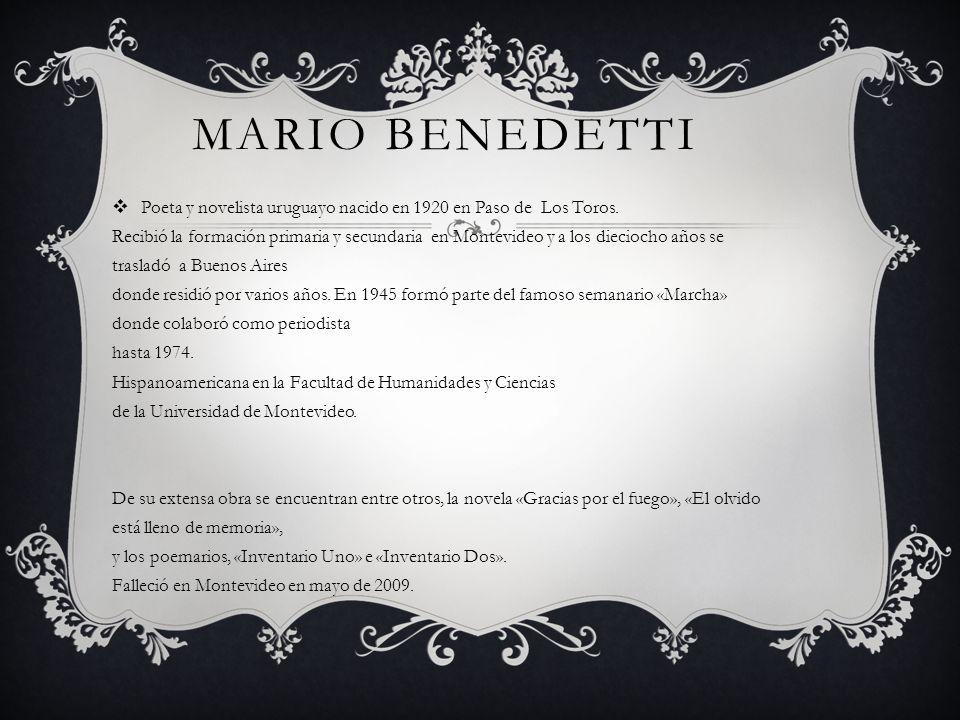 MARIO BENEDETTI Poeta y novelista uruguayo nacido en 1920 en Paso de Los Toros. Recibió la formación primaria y secundaria en Montevideo y a los dieci