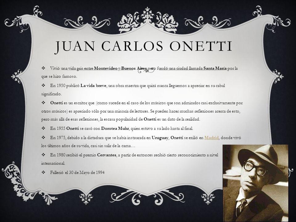 JUAN CARLOS ONETTI Vivió una vida gris entre Montevideo y Buenos Aires pero fundó una ciudad llamada Santa María por la que se hizo famoso. En 1950 pu