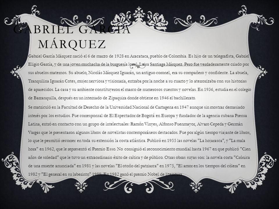 GABRIEL GARCÍA MÁRQUEZ Gabriel García Márquez nació el 6 de marzo de 1928 en Aracataca, pueblo de Colombia. Es hijo de un telegrafista, Gabriel Eligio
