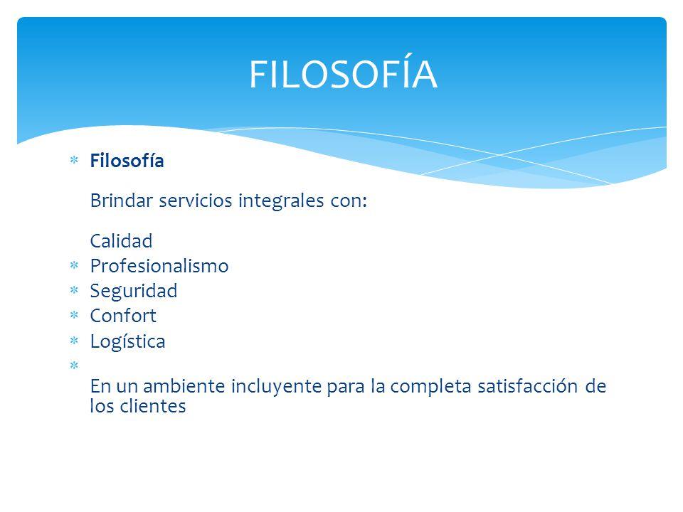 Filosofía Brindar servicios integrales con: Calidad Profesionalismo Seguridad Confort Logística En un ambiente incluyente para la completa satisfacción de los clientes FILOSOFÍA