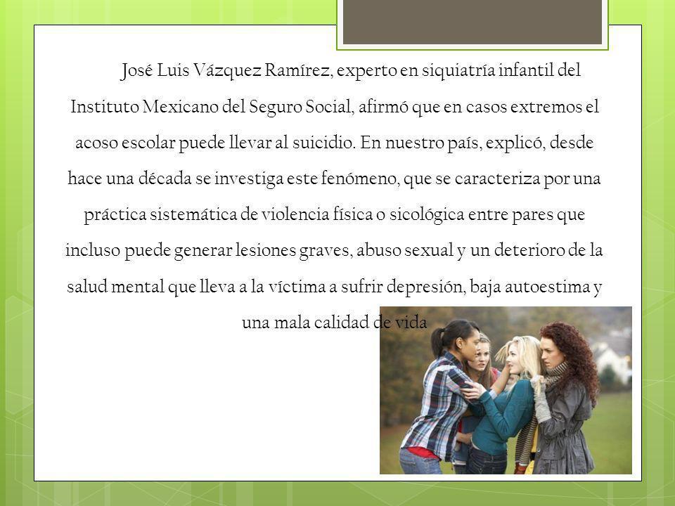 José Luis Vázquez Ramírez, experto en siquiatría infantil del Instituto Mexicano del Seguro Social, afirmó que en casos extremos el acoso escolar pued