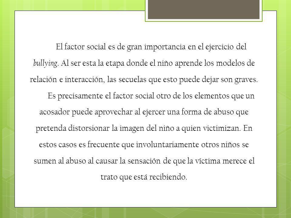 El factor social es de gran importancia en el ejercicio del bullying. Al ser esta la etapa donde el niño aprende los modelos de relación e interacción