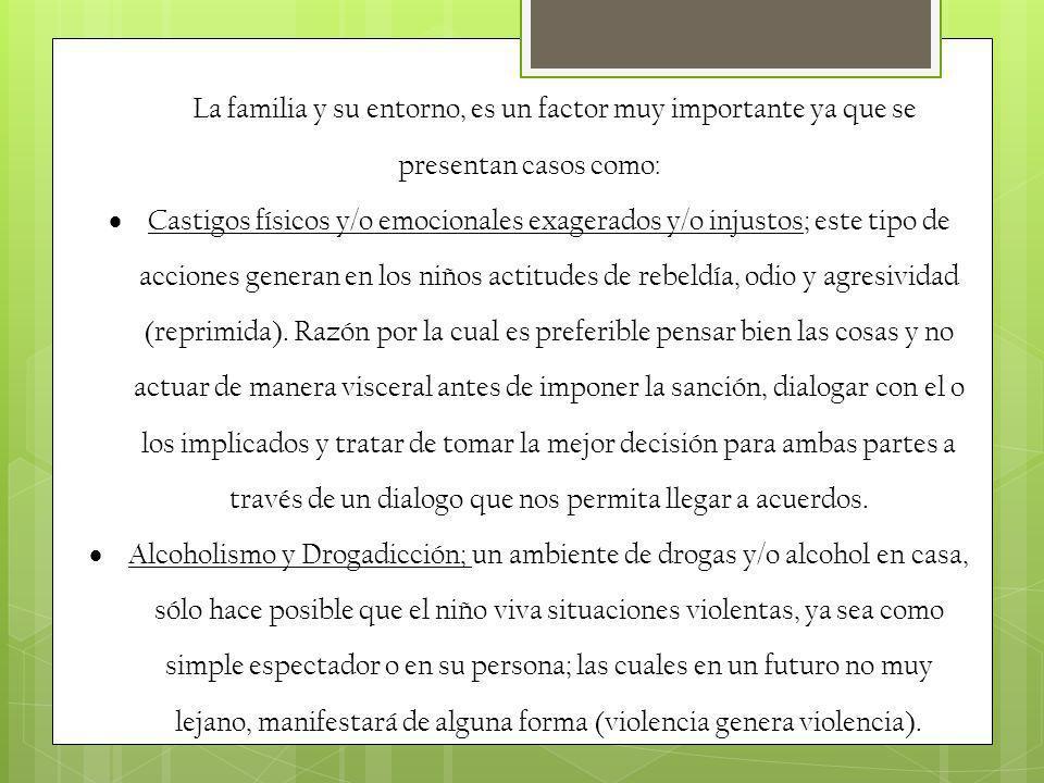 La familia y su entorno, es un factor muy importante ya que se presentan casos como: Castigos físicos y/o emocionales exagerados y/o injustos; este ti