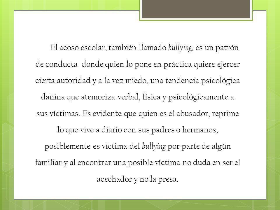 El acoso escolar, también llamado bullying, es un patrón de conducta donde quien lo pone en práctica quiere ejercer cierta autoridad y a la vez miedo,