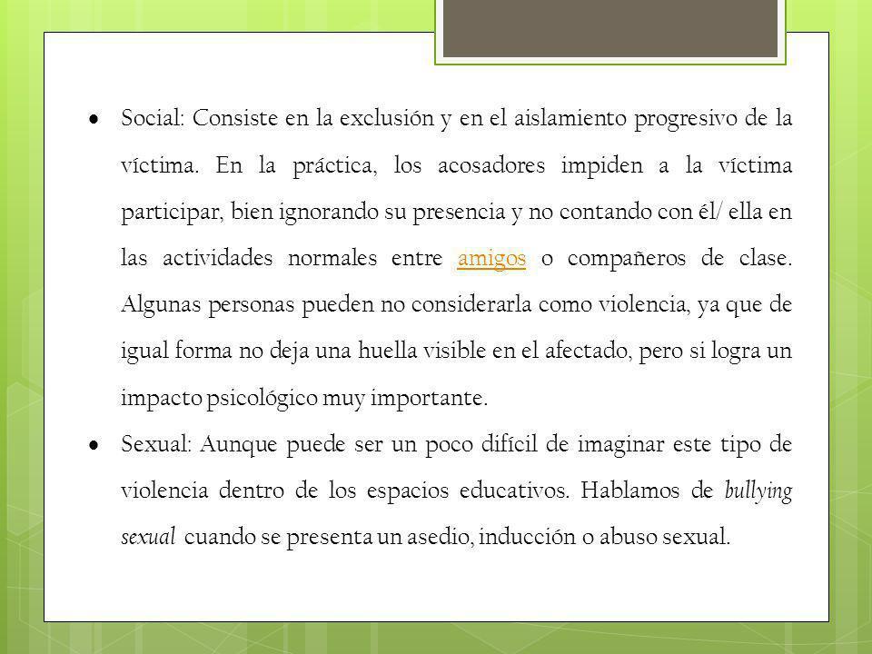 Social: Consiste en la exclusión y en el aislamiento progresivo de la víctima. En la práctica, los acosadores impiden a la víctima participar, bien ig