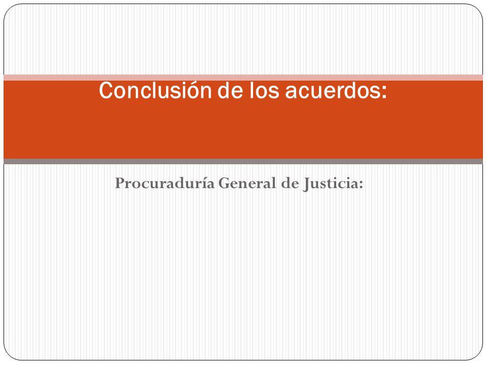 Procuraduría General de Justicia: Conclusión de los acuerdos: