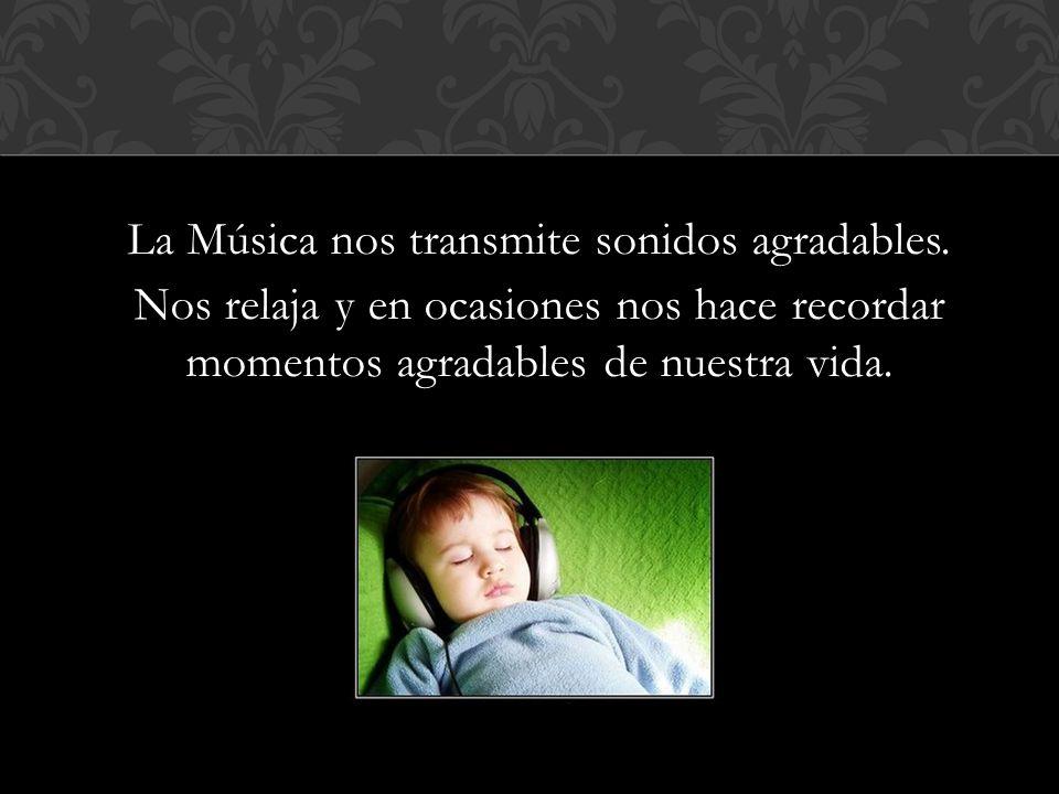 La Música nos transmite sonidos agradables. Nos relaja y en ocasiones nos hace recordar momentos agradables de nuestra vida.