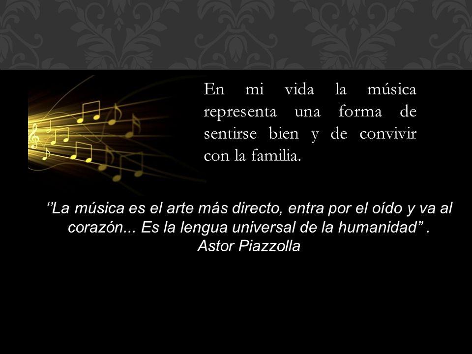 En mi vida la música representa una forma de sentirse bien y de convivir con la familia. La música es el arte más directo, entra por el oído y va al c