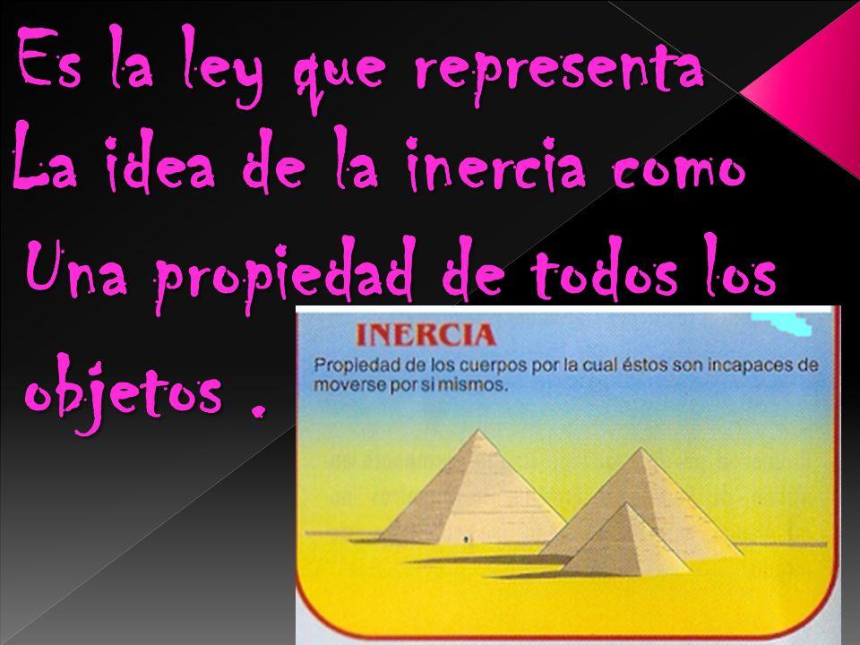 Es la ley que representa La idea de la inercia como Una propiedad de todos los objetos.