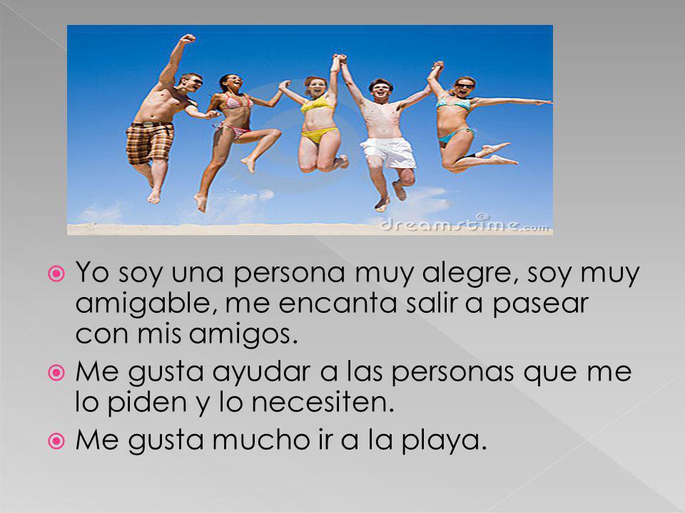 Yo soy una persona muy alegre, soy muy amigable, me encanta salir a pasear con mis amigos. Me gusta ayudar a las personas que me lo piden y lo necesit