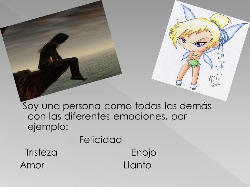 Soy una persona como todas las demás con las diferentes emociones, por ejemplo: Felicidad Tristeza Enojo Amor Llanto