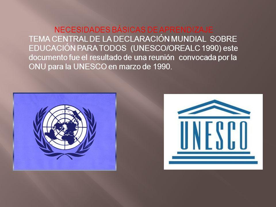NECESIDADES BÁSICAS DE APRENDIZAJE TEMA CENTRAL DE LA DECLARACIÓN MUNDIAL SOBRE EDUCACIÓN PARA TODOS (UNESCO/OREALC 1990) este documento fue el result