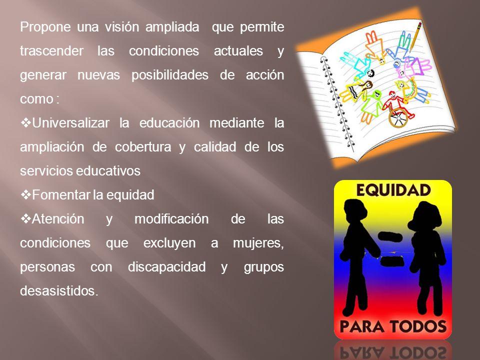 Propone una visión ampliada que permite trascender las condiciones actuales y generar nuevas posibilidades de acción como : Universalizar la educación