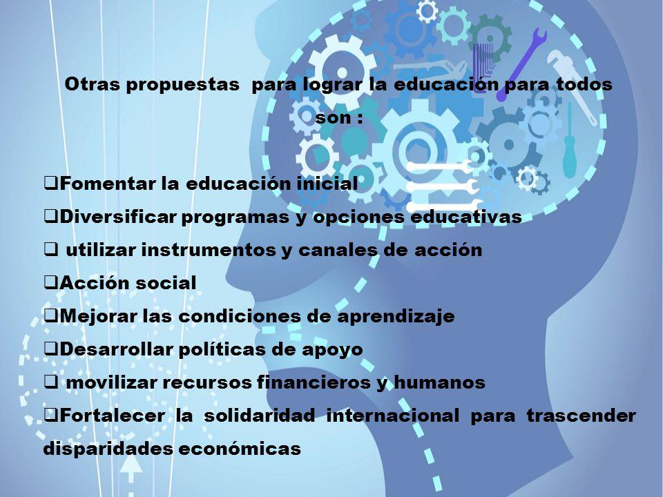 Otras propuestas para lograr la educación para todos son : Fomentar la educación inicial Diversificar programas y opciones educativas utilizar instrum