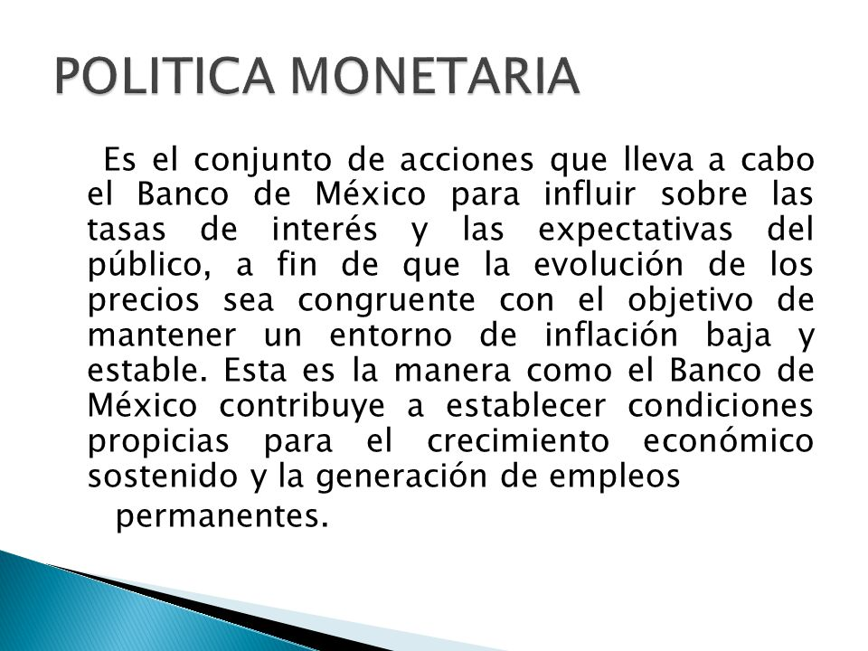 Es el conjunto de acciones que lleva a cabo el Banco de México para influir sobre las tasas de interés y las expectativas del público, a fin de que la evolución de los precios sea congruente con el objetivo de mantener un entorno de inflación baja y estable.