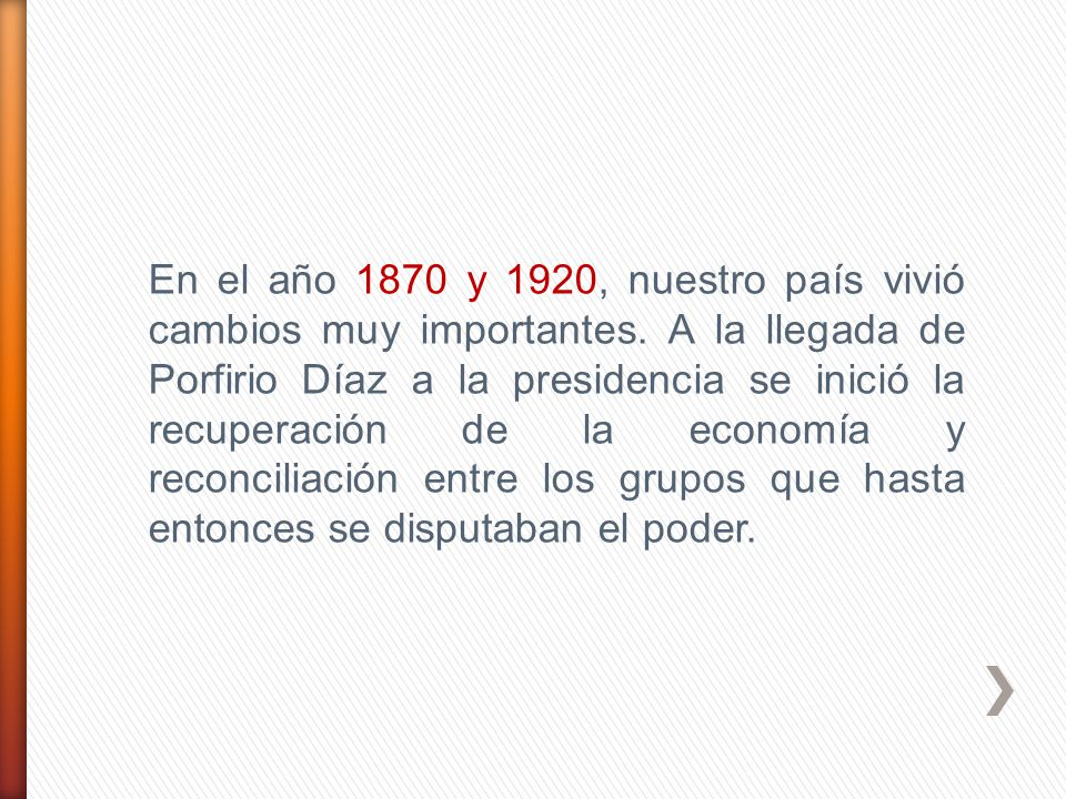 En el año 1870 y 1920, nuestro país vivió cambios muy importantes. A la llegada de Porfirio Díaz a la presidencia se inició la recuperación de la econ