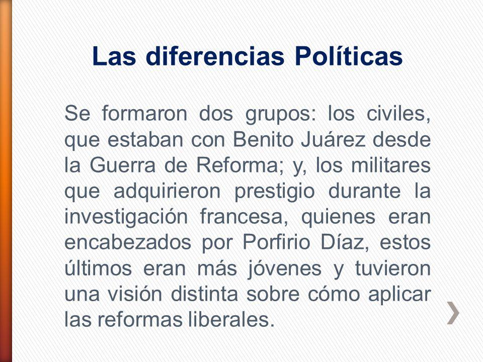 Las diferencias Políticas Se formaron dos grupos: los civiles, que estaban con Benito Juárez desde la Guerra de Reforma; y, los militares que adquirie